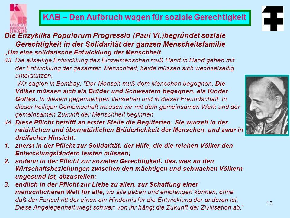 13 KAB – Den Aufbruch wagen für soziale Gerechtigkeit Die Enzyklika Populorum Progressio (Paul VI.)begründet soziale Gerechtigkeit in der Solidarität der ganzen Menscheitsfamilie Um eine solidarische Entwicklung der Menschheit 43.