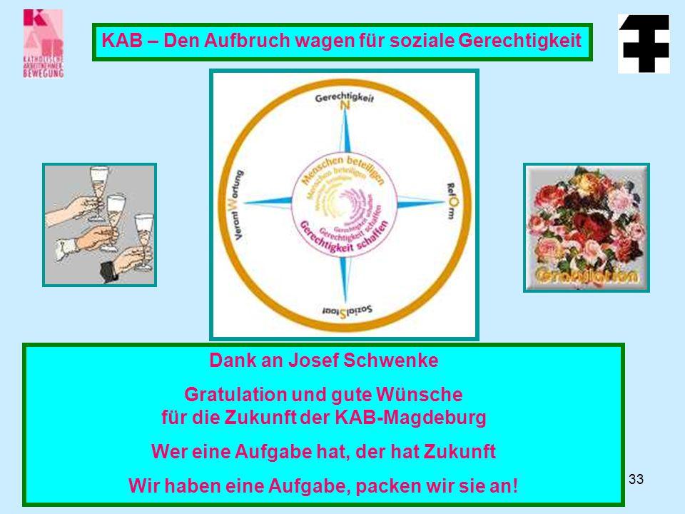 33 KAB – Den Aufbruch wagen für soziale Gerechtigkeit Dank an Josef Schwenke Gratulation und gute Wünsche für die Zukunft der KAB-Magdeburg Wer eine Aufgabe hat, der hat Zukunft Wir haben eine Aufgabe, packen wir sie an!