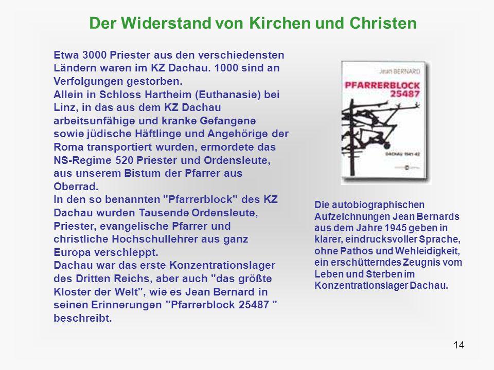 14 Der Widerstand von Kirchen und Christen Etwa 3000 Priester aus den verschiedensten Ländern waren im KZ Dachau. 1000 sind an Verfolgungen gestorben.