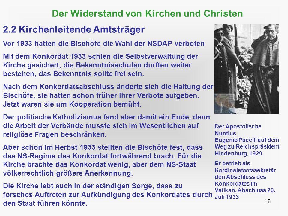 16 Der Widerstand von Kirchen und Christen 2.2 Kirchenleitende Amtsträger Vor 1933 hatten die Bischöfe die Wahl der NSDAP verboten Mit dem Konkordat 1