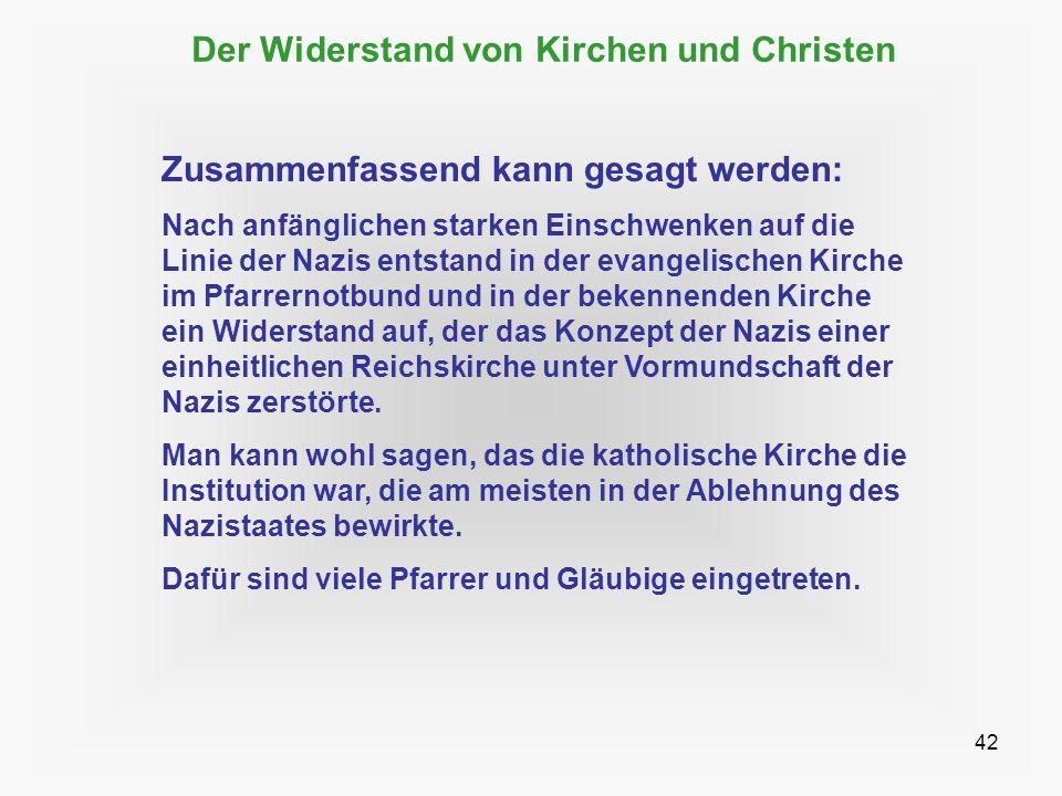 42 Der Widerstand von Kirchen und Christen Zusammenfassend kann gesagt werden: Nach anfänglichen starken Einschwenken auf die Linie der Nazis entstand