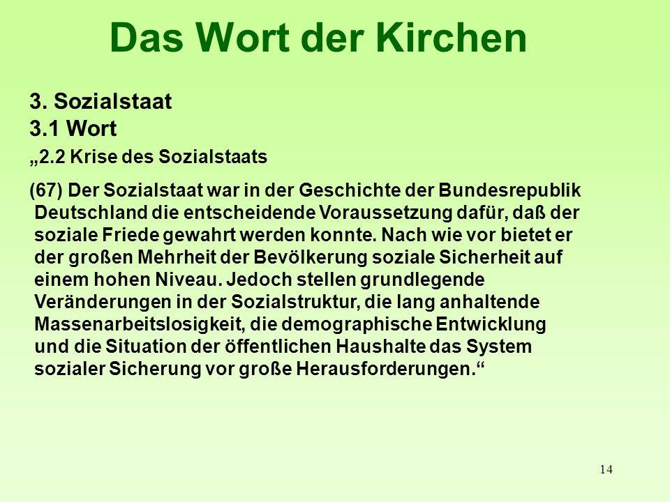14 Das Wort der Kirchen 3. Sozialstaat 3.1 Wort 2.2 Krise des Sozialstaats (67) Der Sozialstaat war in der Geschichte der Bundesrepublik Deutschland d