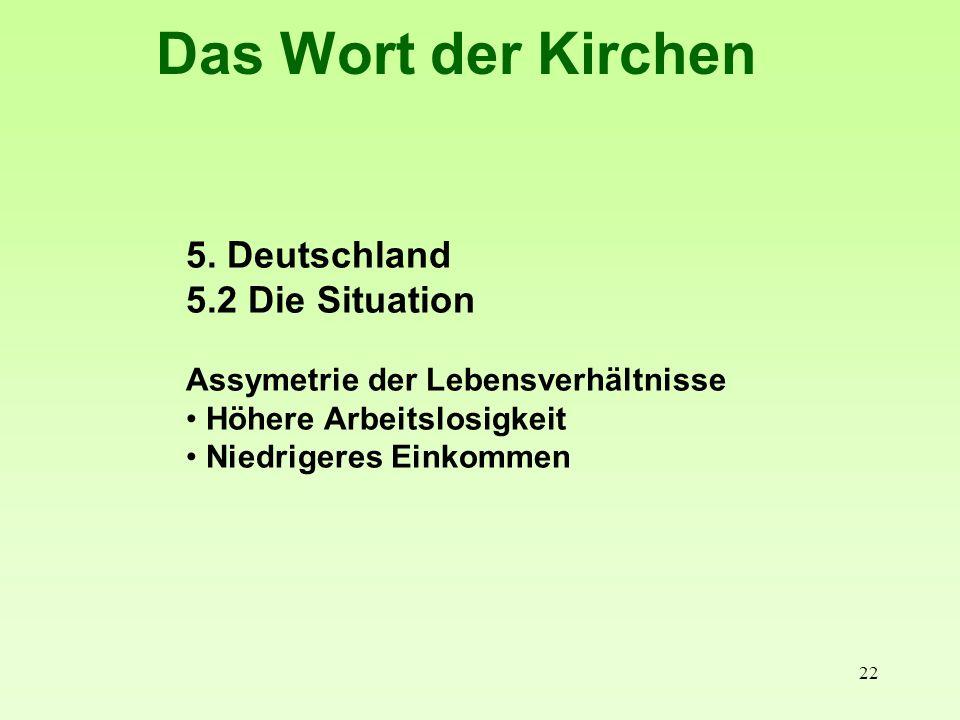 22 Das Wort der Kirchen 5. Deutschland 5.2 Die Situation Assymetrie der Lebensverhältnisse Höhere Arbeitslosigkeit Niedrigeres Einkommen