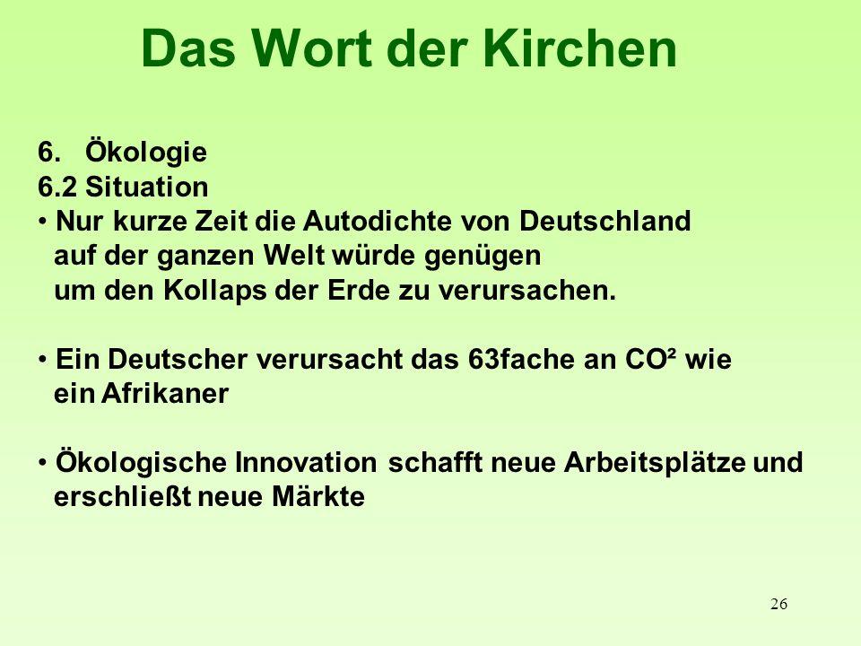 26 Das Wort der Kirchen 6. Ökologie 6.2 Situation Nur kurze Zeit die Autodichte von Deutschland auf der ganzen Welt würde genügen um den Kollaps der E