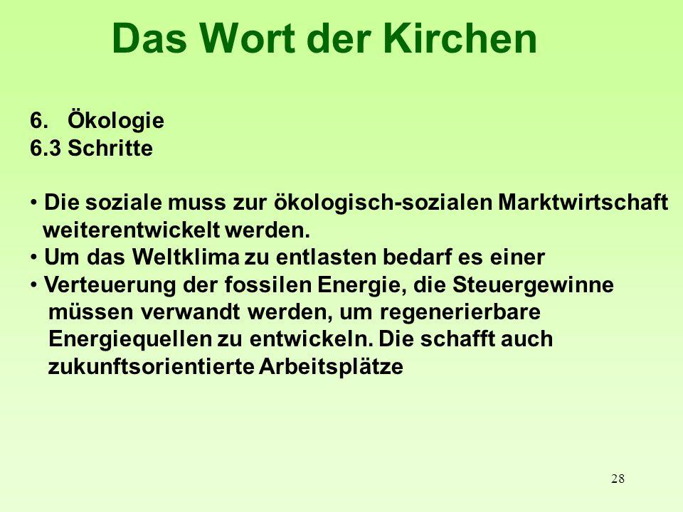28 Das Wort der Kirchen 6. Ökologie 6.3 Schritte Die soziale muss zur ökologisch-sozialen Marktwirtschaft weiterentwickelt werden. Um das Weltklima zu