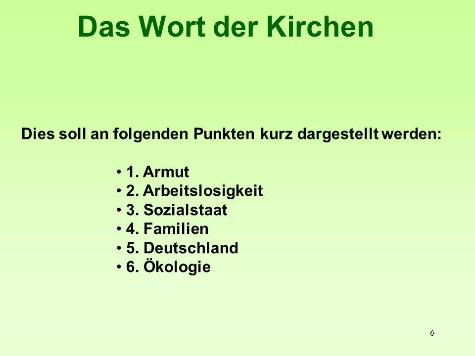 6 Das Wort der Kirchen Dies soll an folgenden Punkten kurz dargestellt werden: 1. Armut 2. Arbeitslosigkeit 3. Sozialstaat 4. Familien 5. Deutschland