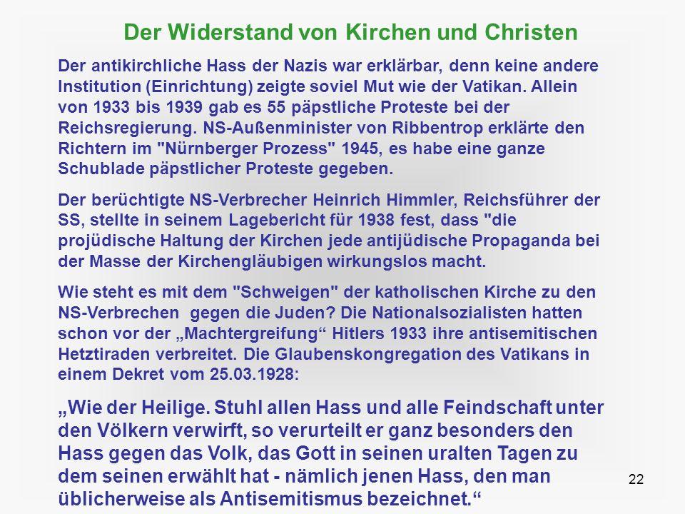 22 Der Widerstand von Kirchen und Christen Der antikirchliche Hass der Nazis war erklärbar, denn keine andere Institution (Einrichtung) zeigte soviel