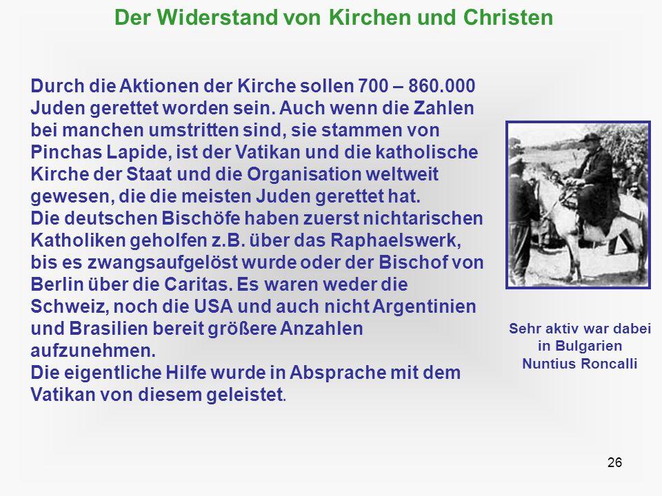 26 Der Widerstand von Kirchen und Christen Durch die Aktionen der Kirche sollen 700 – 860.000 Juden gerettet worden sein. Auch wenn die Zahlen bei man