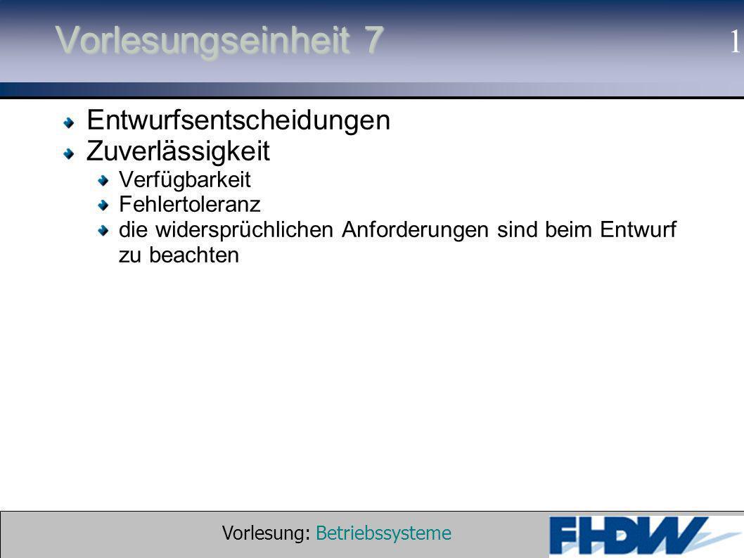 Vorlesung: Betriebssysteme © 2002 Prof. Dr. G. Hellberg 1 Vorlesungseinheit 7 Entwurfsentscheidungen Zuverlässigkeit Verfügbarkeit Fehlertoleranz die