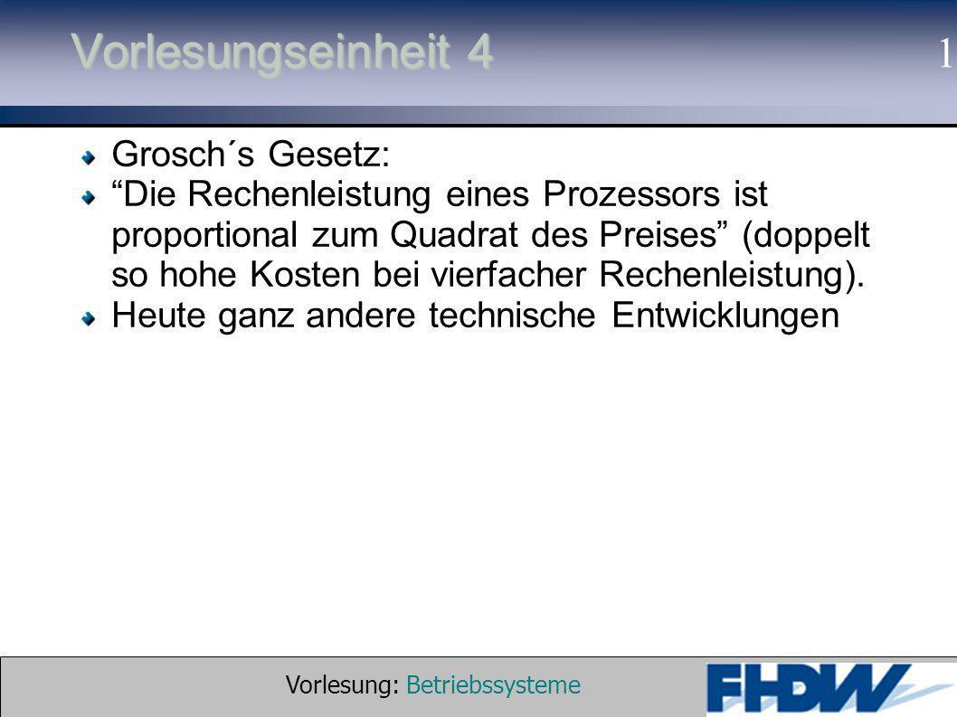 Vorlesung: Betriebssysteme © 2002 Prof. Dr. G. Hellberg 1 Vorlesungseinheit 4 Grosch´s Gesetz: Die Rechenleistung eines Prozessors ist proportional zu