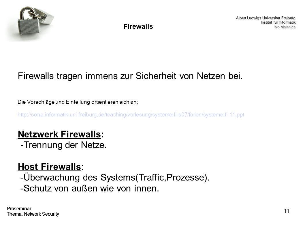 11 Proseminar Thema: Network Security Firewalls Firewalls tragen immens zur Sicherheit von Netzen bei. Die Vorschläge und Einteilung ortientieren sich