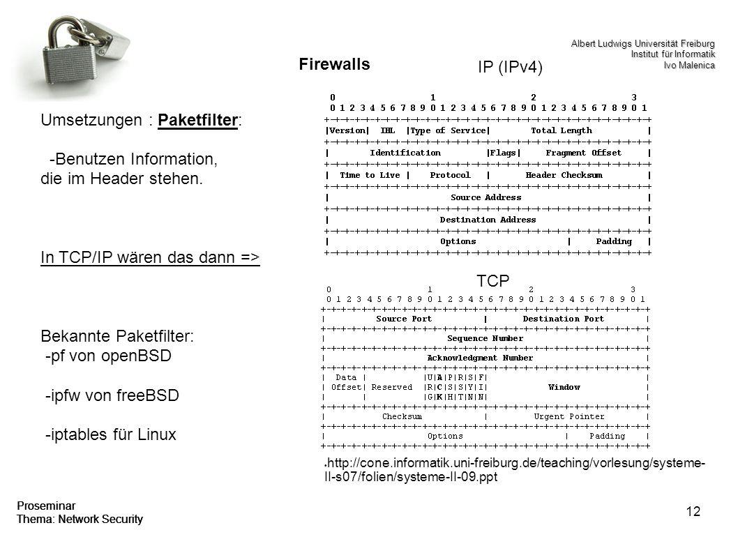 12 Proseminar Thema: Network Security Firewalls Umsetzungen : Paketfilter: -Benutzen Information, die im Header stehen. In TCP/IP wären das dann => Be