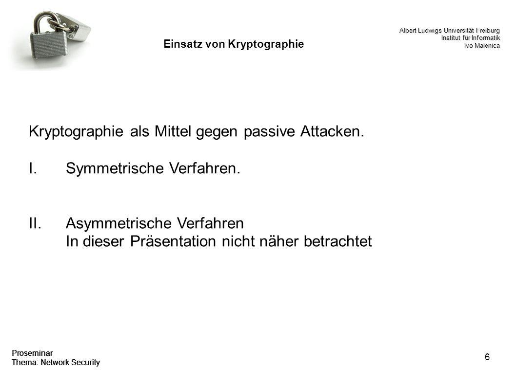 6 Proseminar Thema: Network Security Einsatz von Kryptographie Kryptographie als Mittel gegen passive Attacken. I.Symmetrische Verfahren. II.Asymmetri