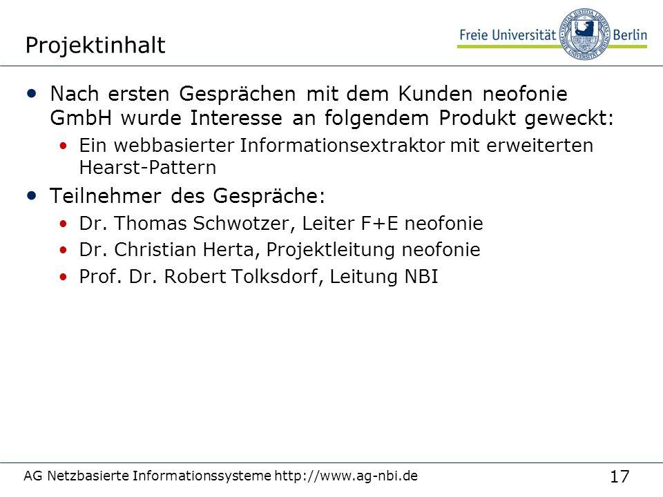 17 AG Netzbasierte Informationssysteme http://www.ag-nbi.de Projektinhalt Nach ersten Gesprächen mit dem Kunden neofonie GmbH wurde Interesse an folgendem Produkt geweckt: Ein webbasierter Informationsextraktor mit erweiterten Hearst-Pattern Teilnehmer des Gespräche: Dr.