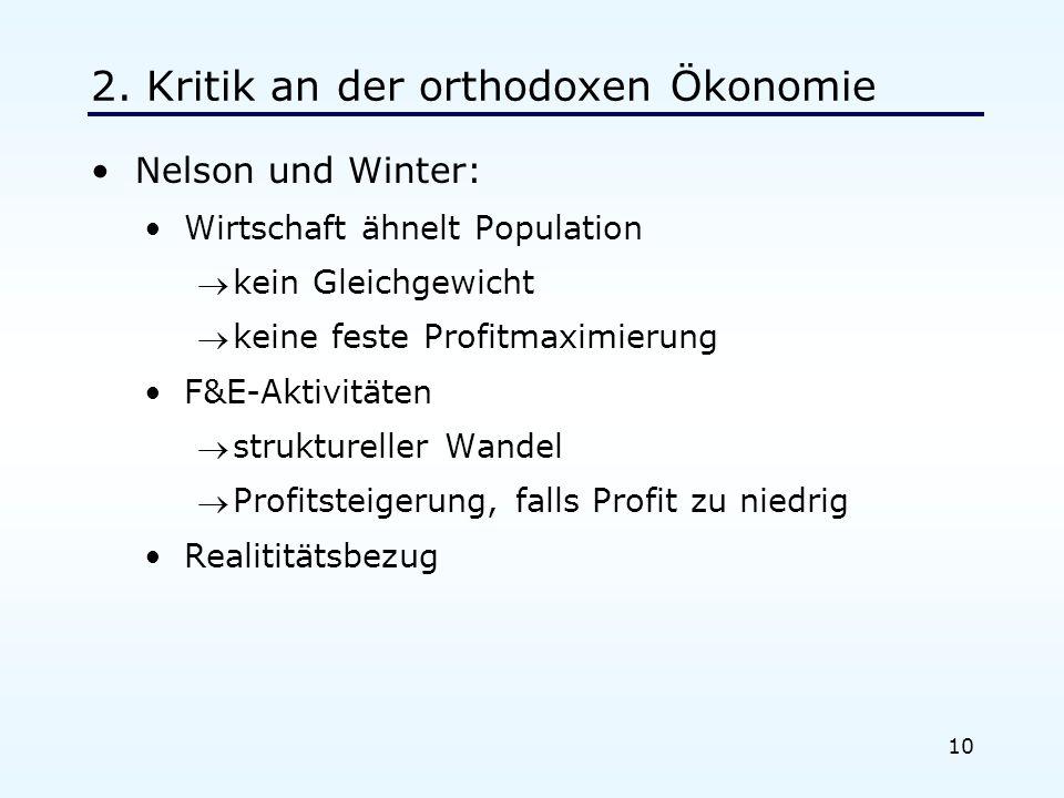 10 2. Kritik an der orthodoxen Ökonomie Nelson und Winter: Wirtschaft ähnelt Population kein Gleichgewicht keine feste Profitmaximierung F&E-Aktivität