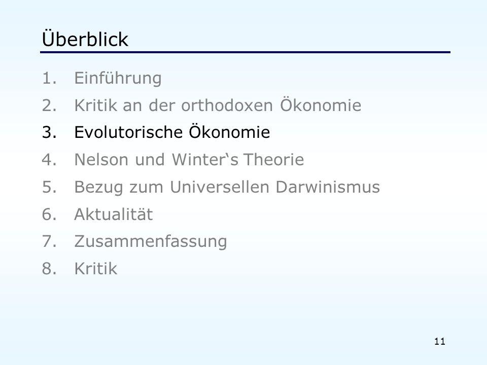 11 Überblick 1.Einführung 2.Kritik an der orthodoxen Ökonomie 3.Evolutorische Ökonomie 4.Nelson und Winters Theorie 5.Bezug zum Universellen Darwinismus 6.Aktualität 7.Zusammenfassung 8.Kritik