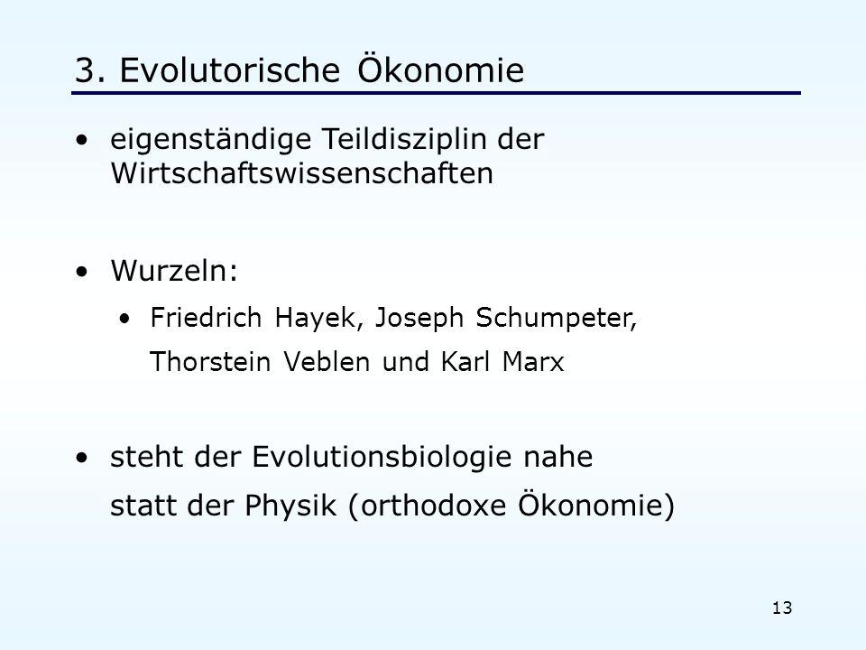 13 3. Evolutorische Ökonomie eigenständige Teildisziplin der Wirtschaftswissenschaften Wurzeln: Friedrich Hayek, Joseph Schumpeter, Thorstein Veblen u