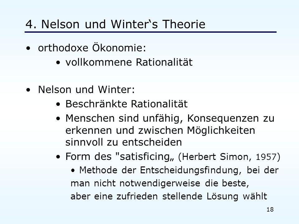 18 4. Nelson und Winters Theorie orthodoxe Ökonomie: vollkommene Rationalität Nelson und Winter: Beschränkte Rationalität Menschen sind unfähig, Konse