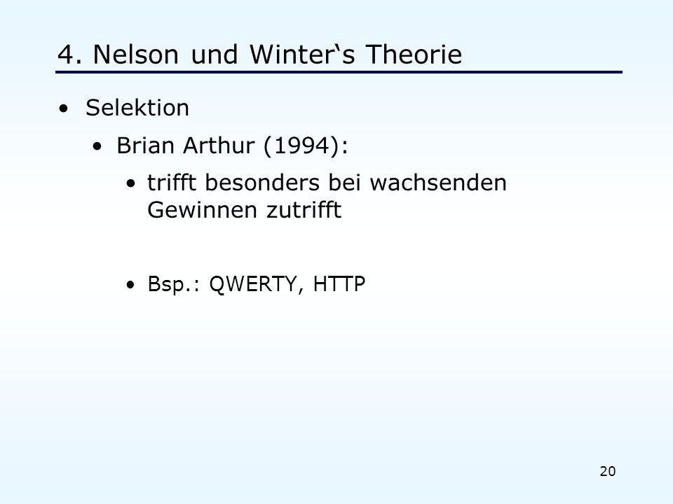 20 4. Nelson und Winters Theorie Selektion Brian Arthur (1994): trifft besonders bei wachsenden Gewinnen zutrifft Bsp.: QWERTY, HTTP