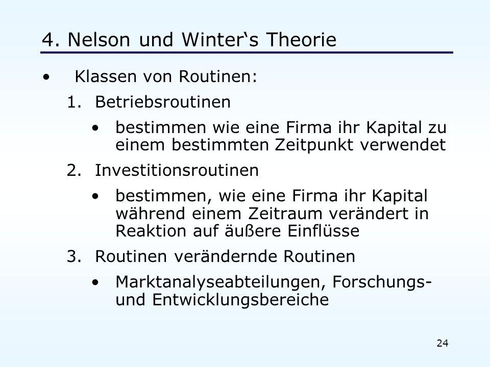 24 4. Nelson und Winters Theorie Klassen von Routinen: 1.Betriebsroutinen bestimmen wie eine Firma ihr Kapital zu einem bestimmten Zeitpunkt verwendet