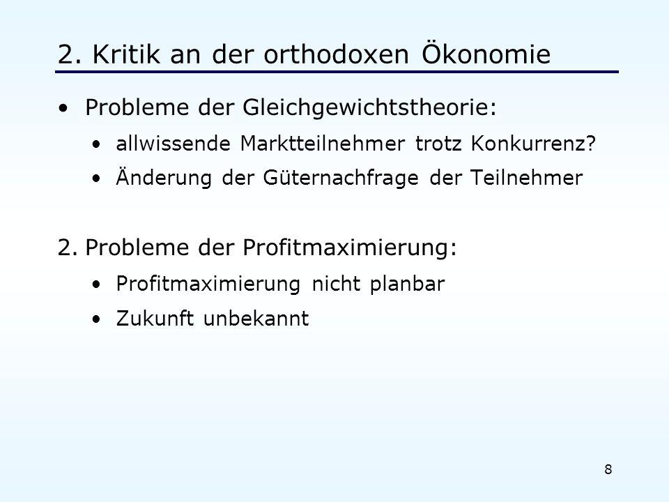 8 2. Kritik an der orthodoxen Ökonomie Probleme der Gleichgewichtstheorie: allwissende Marktteilnehmer trotz Konkurrenz? Änderung der Güternachfrage d