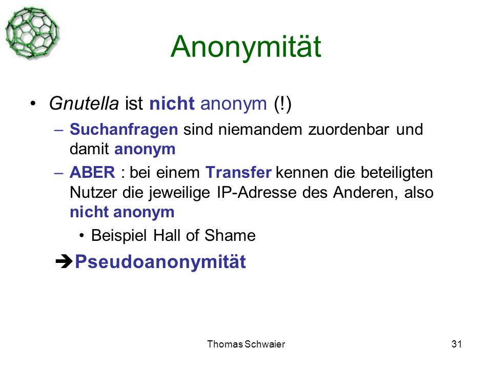 Thomas Schwaier31 Anonymität Gnutella ist nicht anonym (!) –Suchanfragen sind niemandem zuordenbar und damit anonym –ABER : bei einem Transfer kennen die beteiligten Nutzer die jeweilige IP-Adresse des Anderen, also nicht anonym Beispiel Hall of Shame Pseudoanonymität