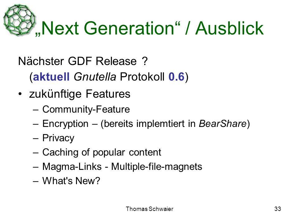 Thomas Schwaier33 Next Generation / Ausblick Nächster GDF Release ? (aktuell Gnutella Protokoll 0.6) zukünftige Features –Community-Feature –Encryptio