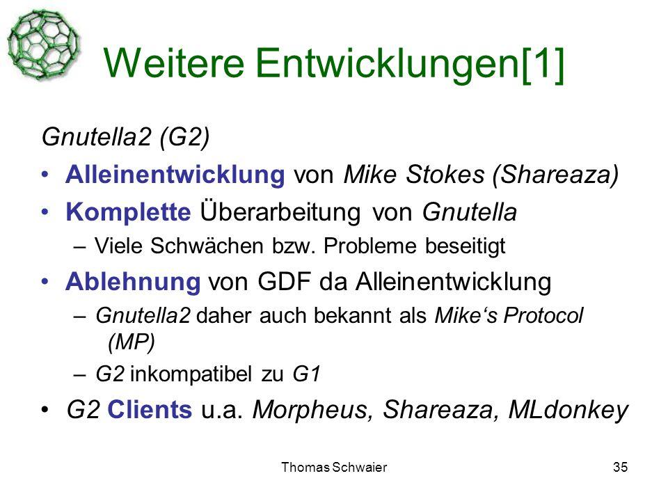 Thomas Schwaier35 Weitere Entwicklungen[1] Gnutella2 (G2) Alleinentwicklung von Mike Stokes (Shareaza) Komplette Überarbeitung von Gnutella –Viele Schwächen bzw.
