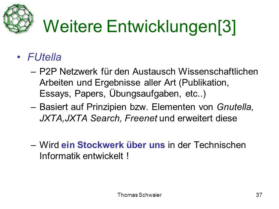 Thomas Schwaier37 Weitere Entwicklungen[3] FUtella –P2P Netzwerk für den Austausch Wissenschaftlichen Arbeiten und Ergebnisse aller Art (Publikation, Essays, Papers, Übungsaufgaben, etc..) –Basiert auf Prinzipien bzw.