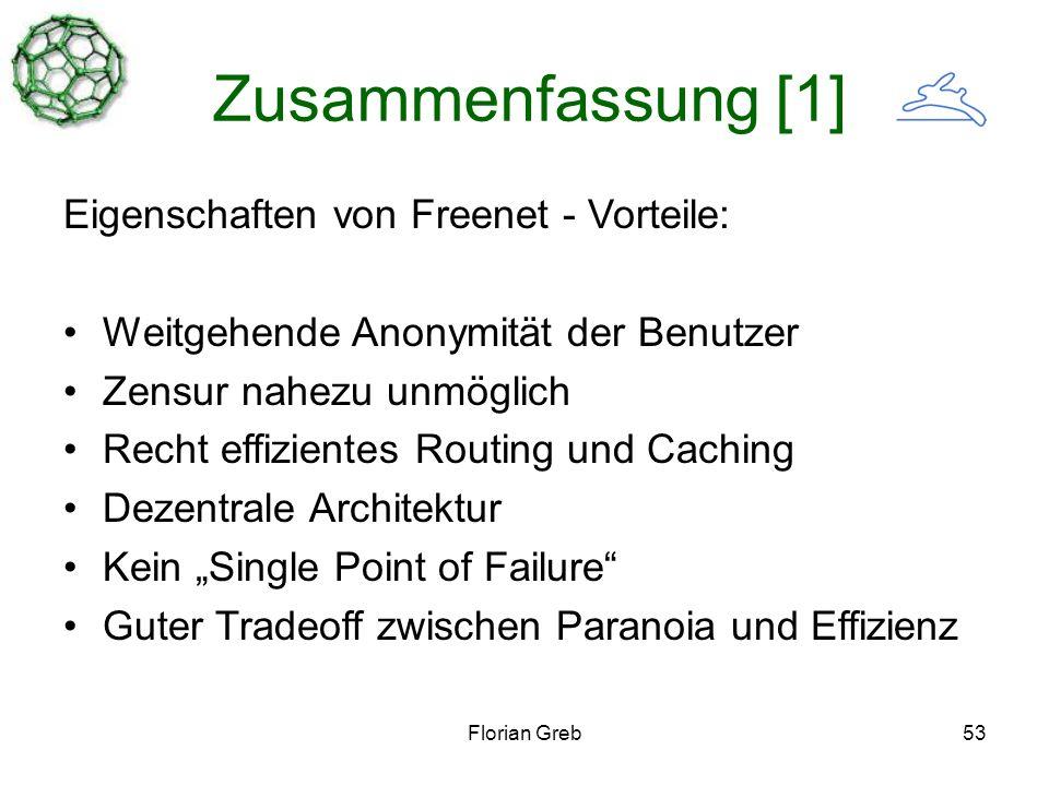Florian Greb53 Zusammenfassung [1] Eigenschaften von Freenet - Vorteile: Weitgehende Anonymität der Benutzer Zensur nahezu unmöglich Recht effizientes Routing und Caching Dezentrale Architektur Kein Single Point of Failure Guter Tradeoff zwischen Paranoia und Effizienz
