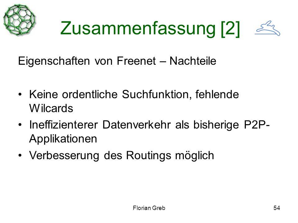 Florian Greb54 Zusammenfassung [2] Eigenschaften von Freenet – Nachteile Keine ordentliche Suchfunktion, fehlende Wilcards Ineffizienterer Datenverkehr als bisherige P2P- Applikationen Verbesserung des Routings möglich