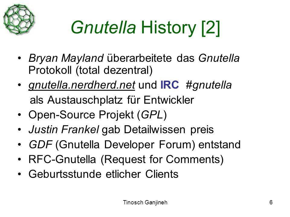 Tinosch Ganjineh6 Gnutella History [2] Bryan Mayland überarbeitete das Gnutella Protokoll (total dezentral) gnutella.nerdherd.net und IRC #gnutella als Austauschplatz für Entwickler Open-Source Projekt (GPL) Justin Frankel gab Detailwissen preis GDF (Gnutella Developer Forum) entstand RFC-Gnutella (Request for Comments) Geburtsstunde etlicher Clients