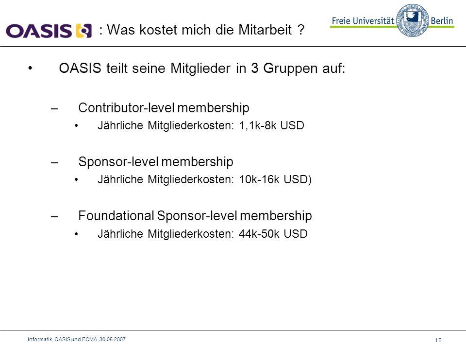 OASIS teilt seine Mitglieder in 3 Gruppen auf: –Contributor-level membership Jährliche Mitgliederkosten: 1,1k-8k USD –Sponsor-level membership Jährliche Mitgliederkosten: 10k-16k USD) –Foundational Sponsor-level membership Jährliche Mitgliederkosten: 44k-50k USD : Was kostet mich die Mitarbeit .