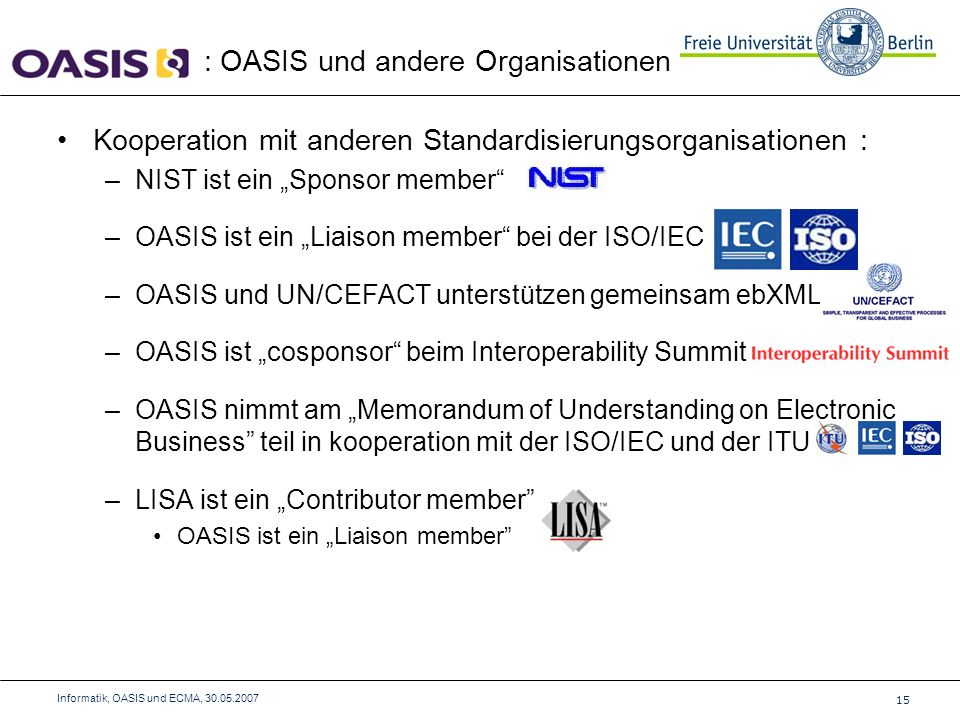 Kooperation mit anderen Standardisierungsorganisationen : –NIST ist ein Sponsor member –OASIS ist ein Liaison member bei der ISO/IEC –OASIS und UN/CEFACT unterstützen gemeinsam ebXML –OASIS ist cosponsor beim Interoperability Summit –OASIS nimmt am Memorandum of Understanding on Electronic Business teil in kooperation mit der ISO/IEC und der ITU –LISA ist ein Contributor member OASIS ist ein Liaison member : OASIS und andere Organisationen 15 Informatik, OASIS und ECMA, 30.05.2007