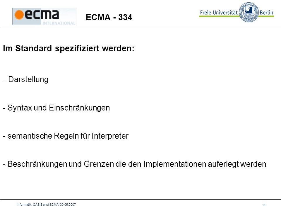 35 Informatik, OASIS und ECMA, 30.05.2007 ECMA - 334 Im Standard spezifiziert werden: - Darstellung - Syntax und Einschränkungen - semantische Regeln für Interpreter - Beschränkungen und Grenzen die den Implementationen auferlegt werden