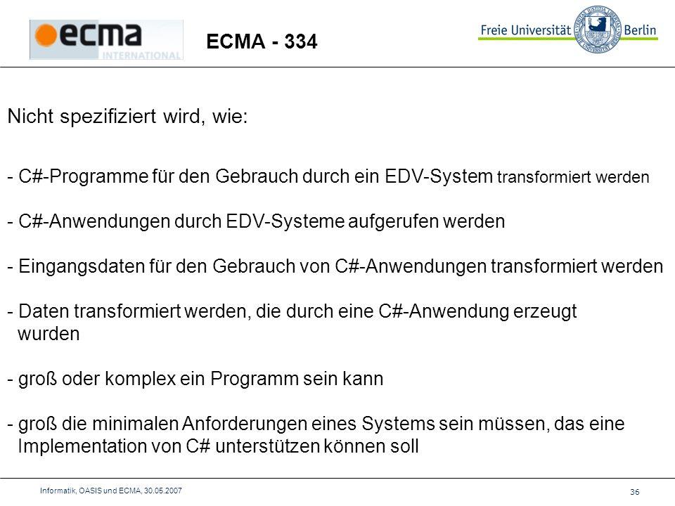36 Informatik, OASIS und ECMA, 30.05.2007 ECMA - 334 Nicht spezifiziert wird, wie: - C#-Programme für den Gebrauch durch ein EDV-System transformiert werden - C#-Anwendungen durch EDV-Systeme aufgerufen werden - Eingangsdaten für den Gebrauch von C#-Anwendungen transformiert werden - Daten transformiert werden, die durch eine C#-Anwendung erzeugt wurden - groß oder komplex ein Programm sein kann - groß die minimalen Anforderungen eines Systems sein müssen, das eine Implementation von C# unterstützen können soll