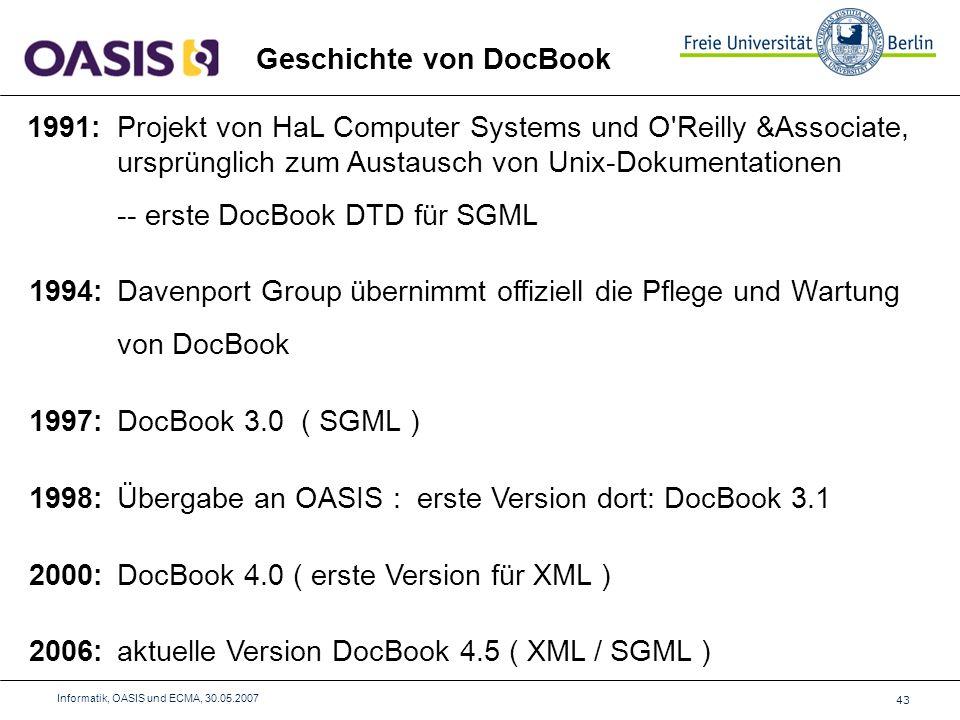 43 Informatik, OASIS und ECMA, 30.05.2007 Geschichte von DocBook 1991:Projekt von HaL Computer Systems und O Reilly &Associate, ursprünglich zum Austausch von Unix-Dokumentationen -- erste DocBook DTD für SGML 1994:Davenport Group übernimmt offiziell die Pflege und Wartung von DocBook 1997:DocBook 3.0 ( SGML ) 1998:Übergabe an OASIS : erste Version dort: DocBook 3.1 2000:DocBook 4.0 ( erste Version für XML ) 2006:aktuelle Version DocBook 4.5 ( XML / SGML )