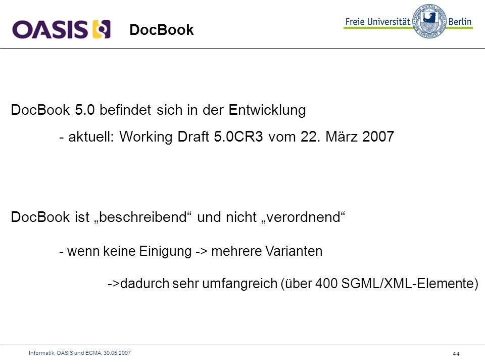 44 Informatik, OASIS und ECMA, 30.05.2007 DocBook DocBook 5.0 befindet sich in der Entwicklung - aktuell: Working Draft 5.0CR3 vom 22.