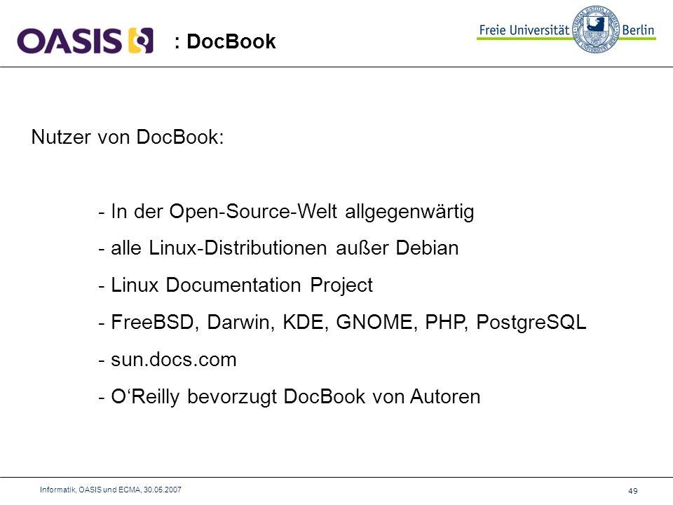 49 Informatik, OASIS und ECMA, 30.05.2007 : DocBook Nutzer von DocBook: - In der Open-Source-Welt allgegenwärtig - alle Linux-Distributionen außer Debian - Linux Documentation Project - FreeBSD, Darwin, KDE, GNOME, PHP, PostgreSQL - sun.docs.com - OReilly bevorzugt DocBook von Autoren