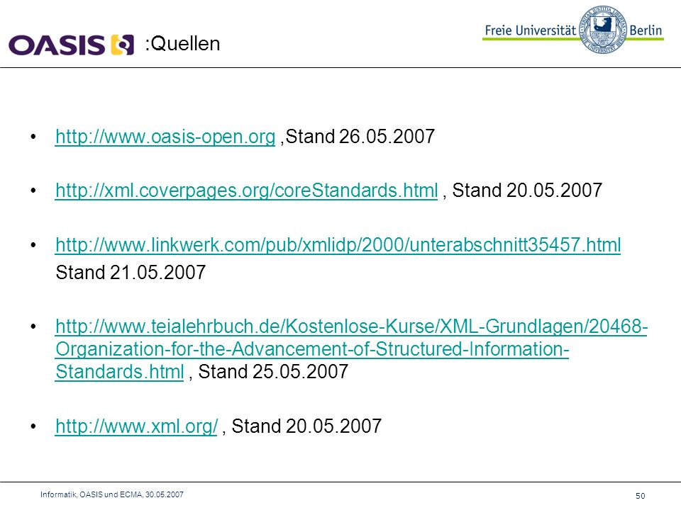 :Quellen 50 Informatik, OASIS und ECMA, 30.05.2007 http://www.oasis-open.org,Stand 26.05.2007http://www.oasis-open.org http://xml.coverpages.org/coreStandards.html, Stand 20.05.2007http://xml.coverpages.org/coreStandards.html http://www.linkwerk.com/pub/xmlidp/2000/unterabschnitt35457.html Stand 21.05.2007 http://www.teialehrbuch.de/Kostenlose-Kurse/XML-Grundlagen/20468- Organization-for-the-Advancement-of-Structured-Information- Standards.html, Stand 25.05.2007http://www.teialehrbuch.de/Kostenlose-Kurse/XML-Grundlagen/20468- Organization-for-the-Advancement-of-Structured-Information- Standards.html http://www.xml.org/, Stand 20.05.2007http://www.xml.org/