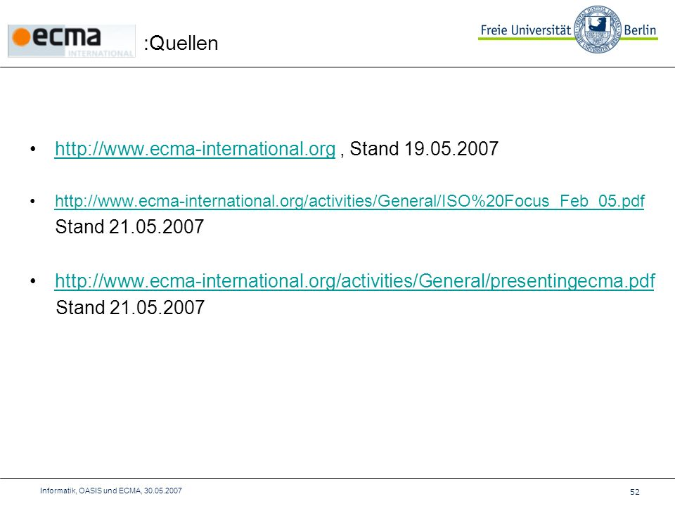 :Quellen 52 Informatik, OASIS und ECMA, 30.05.2007 http://www.ecma-international.org, Stand 19.05.2007http://www.ecma-international.org http://www.ecma-international.org/activities/General/ISO%20Focus_Feb_05.pdf Stand 21.05.2007 http://www.ecma-international.org/activities/General/presentingecma.pdf Stand 21.05.2007