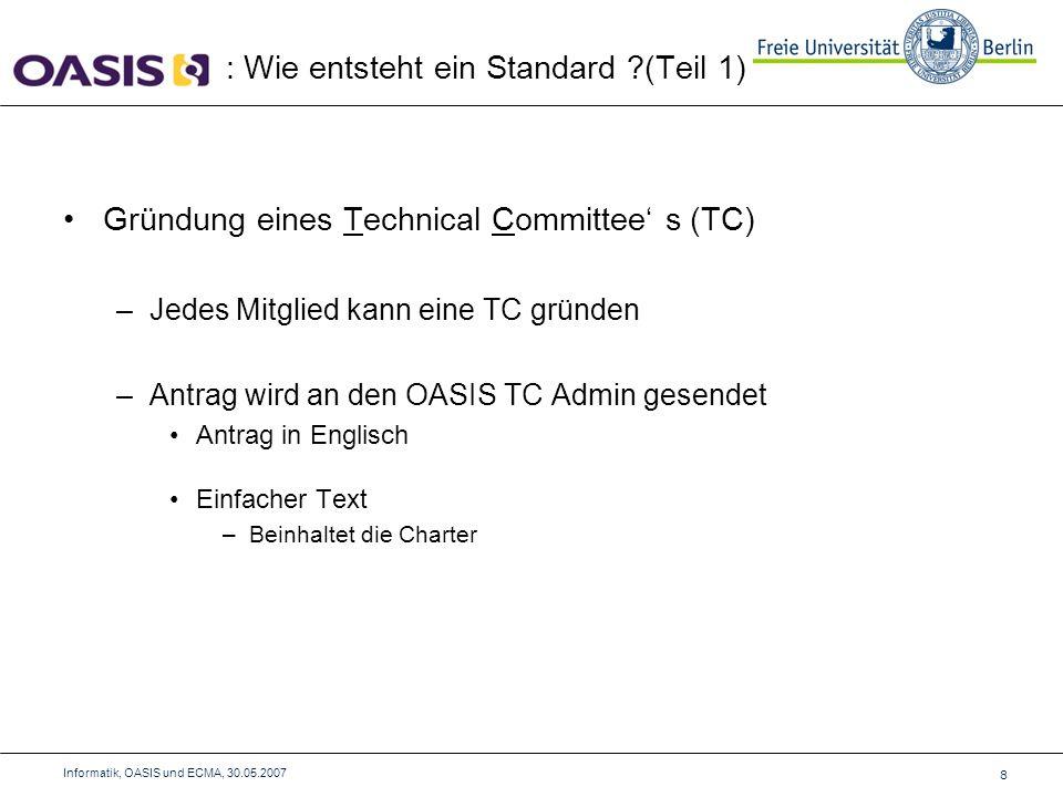 Von einer Spezifikation zu einem Standard: –Müssen 4 Phasen bewältigt werden: Ausschuss-Entwurf (Committee Draft) Allgemeiner Bericht (Public Review) Ausschuss-Spezifikation (Committee Specification) Finale: OASIS Standard : Wie entsteht ein Standard ?(Teil 2) 9 Informatik, OASIS und ECMA, 30.05.2007 Full Majority Vote: Mehr als 50% der Stimmen nötig Special Majority Vote: 2/3 Mehrheit nötig und weniger als ¼ gegenstimmen