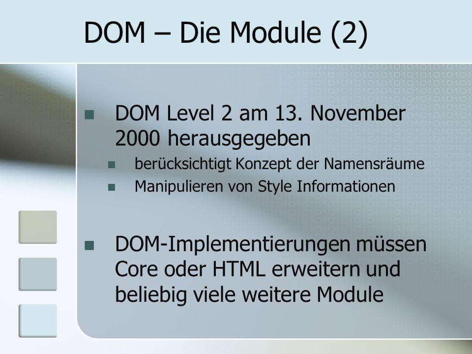 DOM – Die Module (2) DOM Level 2 am 13. November 2000 herausgegeben berücksichtigt Konzept der Namensräume Manipulieren von Style Informationen DOM-Im
