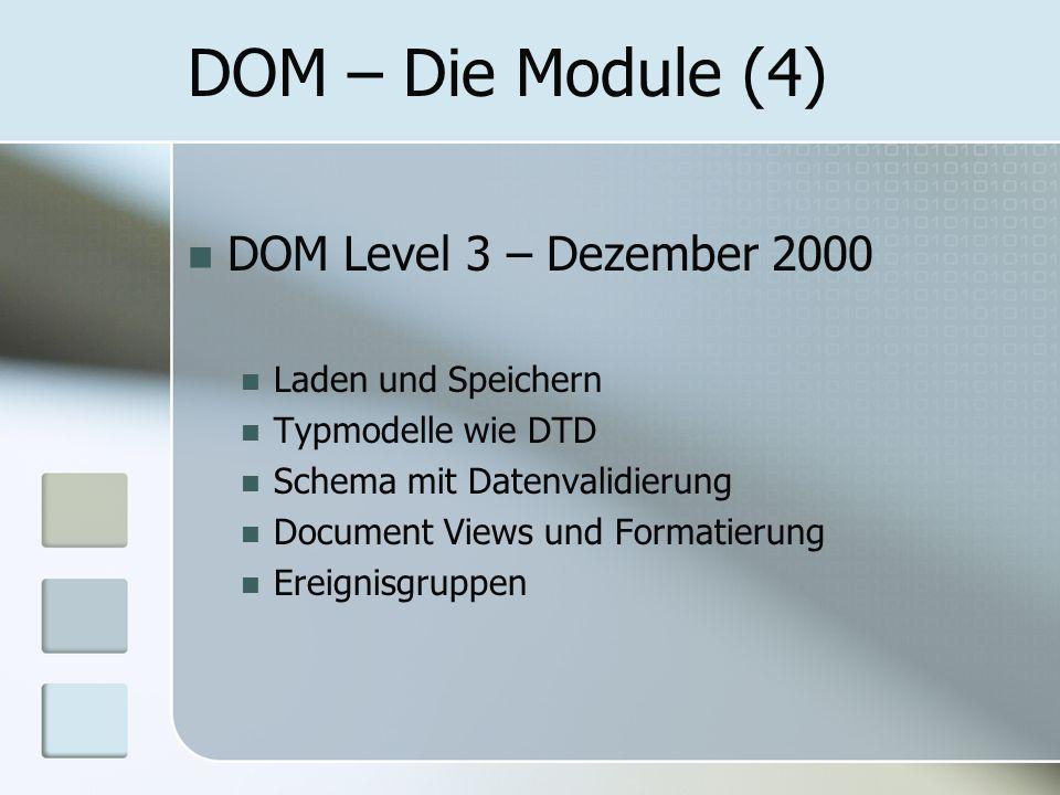 DOM – Die Module (4) DOM Level 3 – Dezember 2000 Laden und Speichern Typmodelle wie DTD Schema mit Datenvalidierung Document Views und Formatierung Er