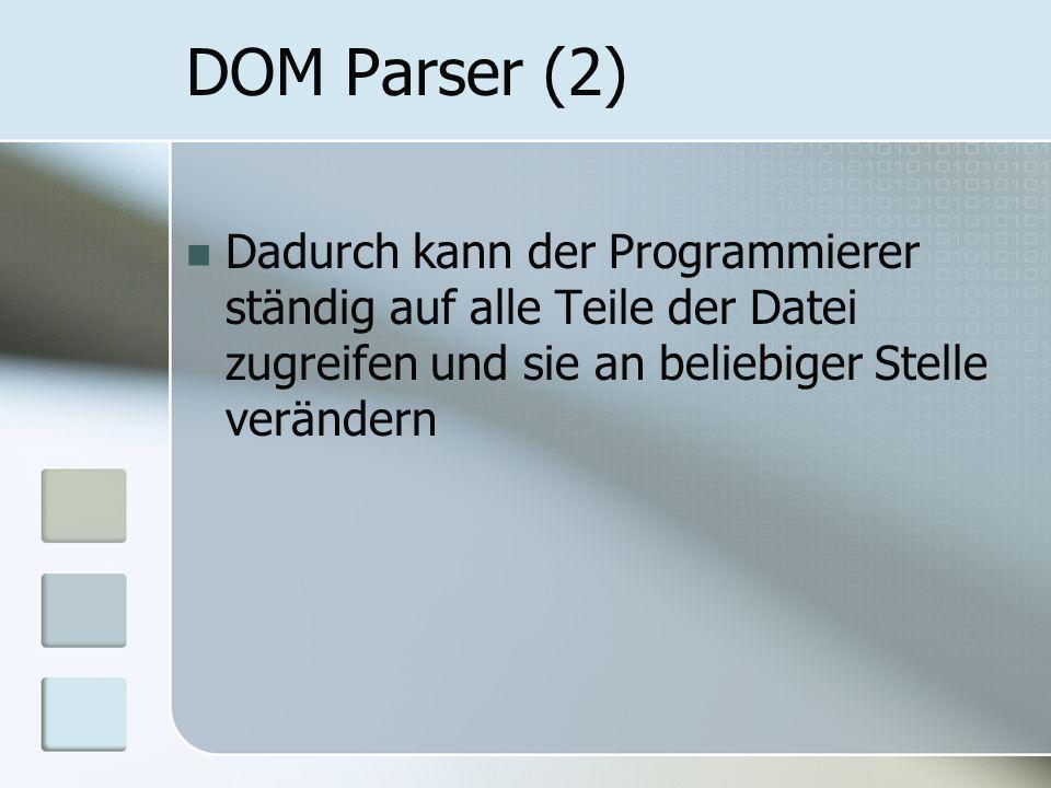 DOM Parser (2) Dadurch kann der Programmierer ständig auf alle Teile der Datei zugreifen und sie an beliebiger Stelle verändern