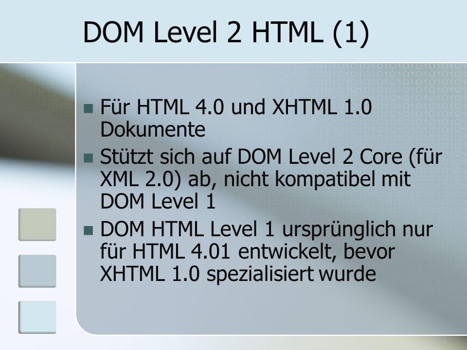 DOM Level 2 HTML (1) Für HTML 4.0 und XHTML 1.0 Dokumente Stützt sich auf DOM Level 2 Core (für XML 2.0) ab, nicht kompatibel mit DOM Level 1 DOM HTML