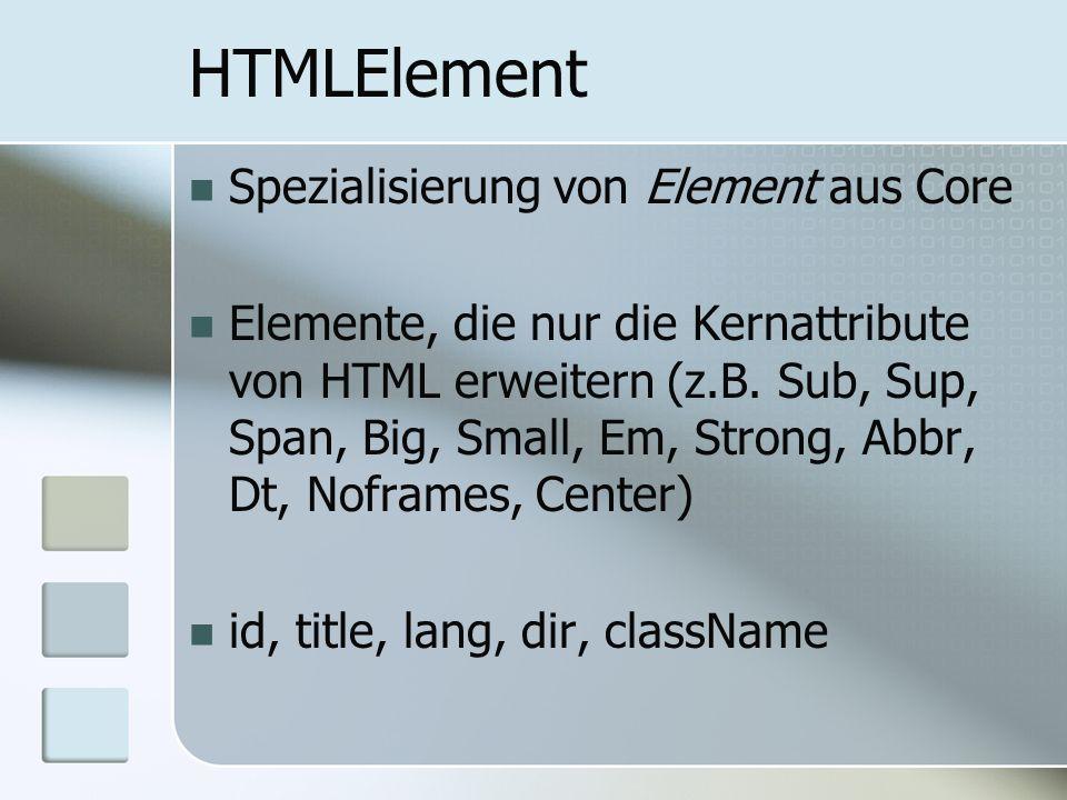 HTMLElement Spezialisierung von Element aus Core Elemente, die nur die Kernattribute von HTML erweitern (z.B. Sub, Sup, Span, Big, Small, Em, Strong,