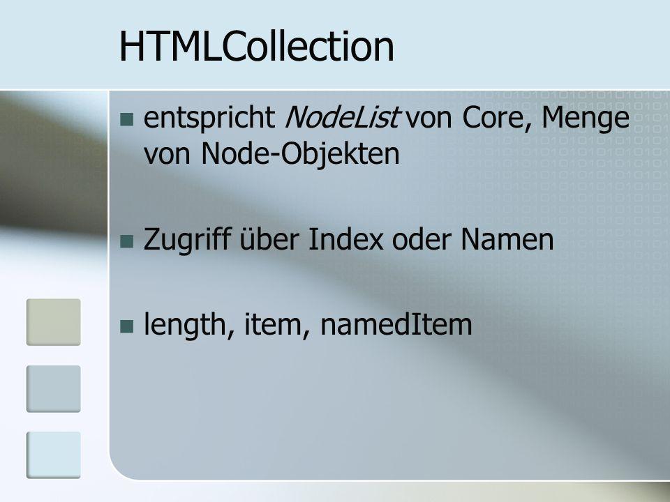 HTMLCollection entspricht NodeList von Core, Menge von Node-Objekten Zugriff über Index oder Namen length, item, namedItem
