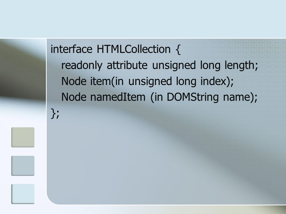 interface HTMLCollection { readonly attribute unsigned long length; Node item(in unsigned long index); Node namedItem (in DOMString name); };