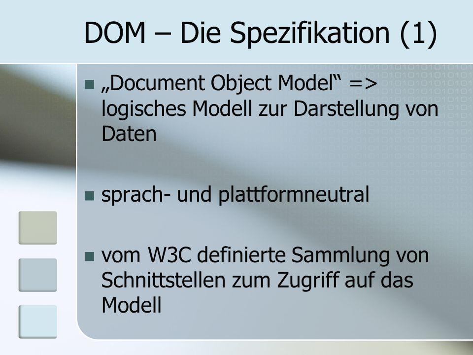 DOM – Die Spezifikation (1) Document Object Model => logisches Modell zur Darstellung von Daten sprach- und plattformneutral vom W3C definierte Sammlu